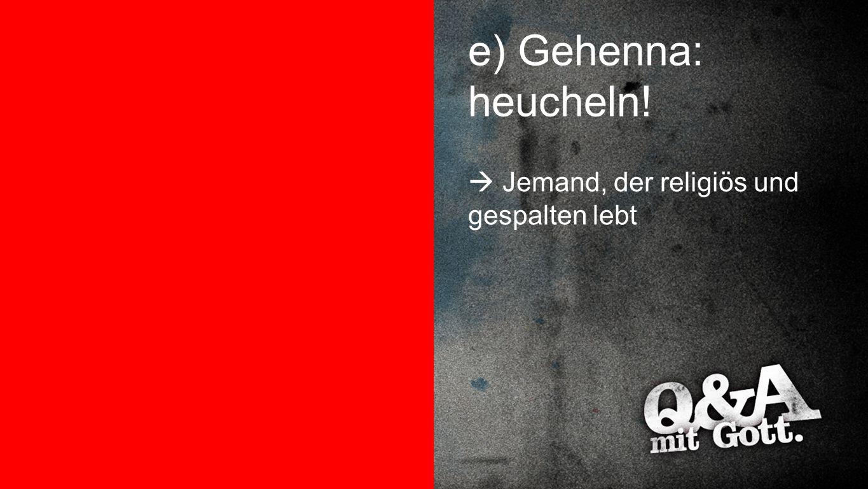 Gehenna: heucheln e) Gehenna: heucheln!  Jemand, der religiös und gespalten lebt