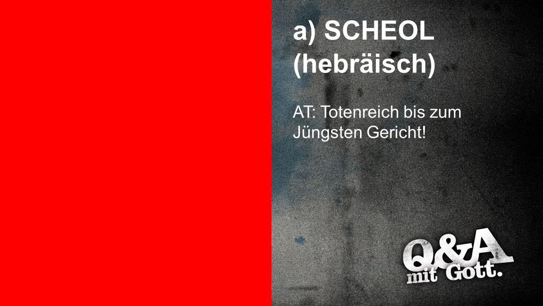 SCHEOL (hebräisch) a) SCHEOL (hebräisch) AT: Totenreich bis zum Jüngsten Gericht!