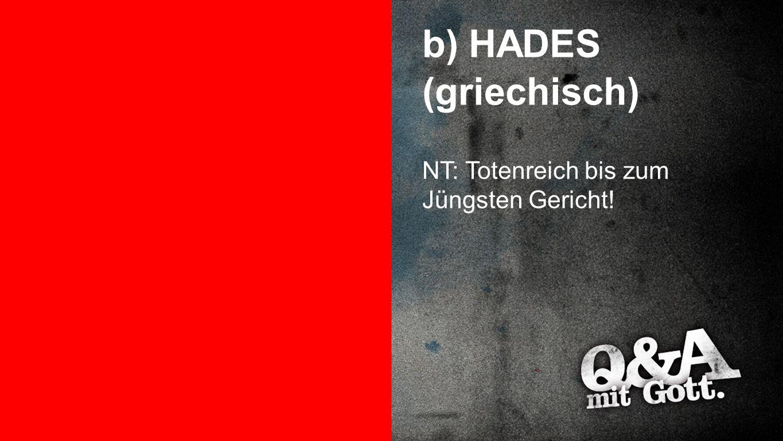 HADES b) HADES (griechisch) NT: Totenreich bis zum Jüngsten Gericht!