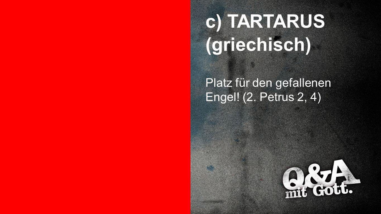 TARTARUS c) TARTARUS (griechisch) Platz für den gefallenen Engel! (2. Petrus 2, 4)