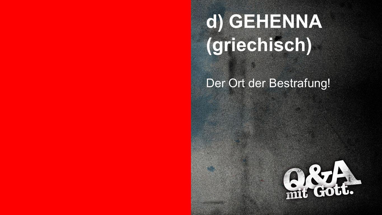 GEHENNA d) GEHENNA (griechisch) Der Ort der Bestrafung!
