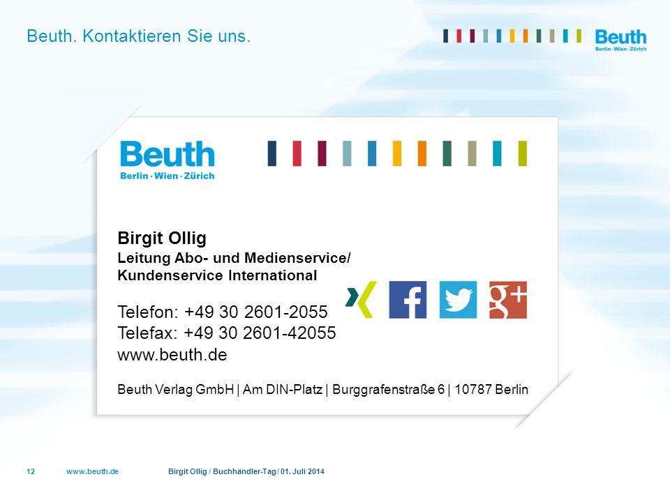 www.beuth.de Birgit Ollig / Buchhändler-Tag / 01. Juli 2014 Beuth. Kontaktieren Sie uns. 12 Birgit Ollig Leitung Abo- und Medienservice/ Kundenservice