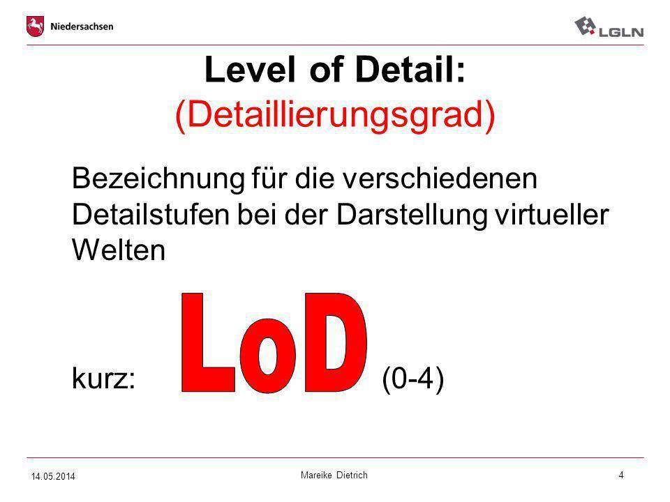 Mareike Dietrich4 Level of Detail: (Detaillierungsgrad) Bezeichnung für die verschiedenen Detailstufen bei der Darstellung virtueller Welten kurz:(0-4