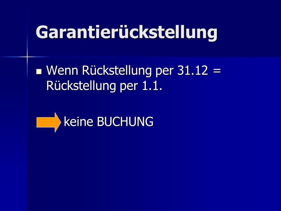 Garantierückstellung Wenn Rückstellung per 31.12 = Rückstellung per 1.1. Wenn Rückstellung per 31.12 = Rückstellung per 1.1. keine BUCHUNG