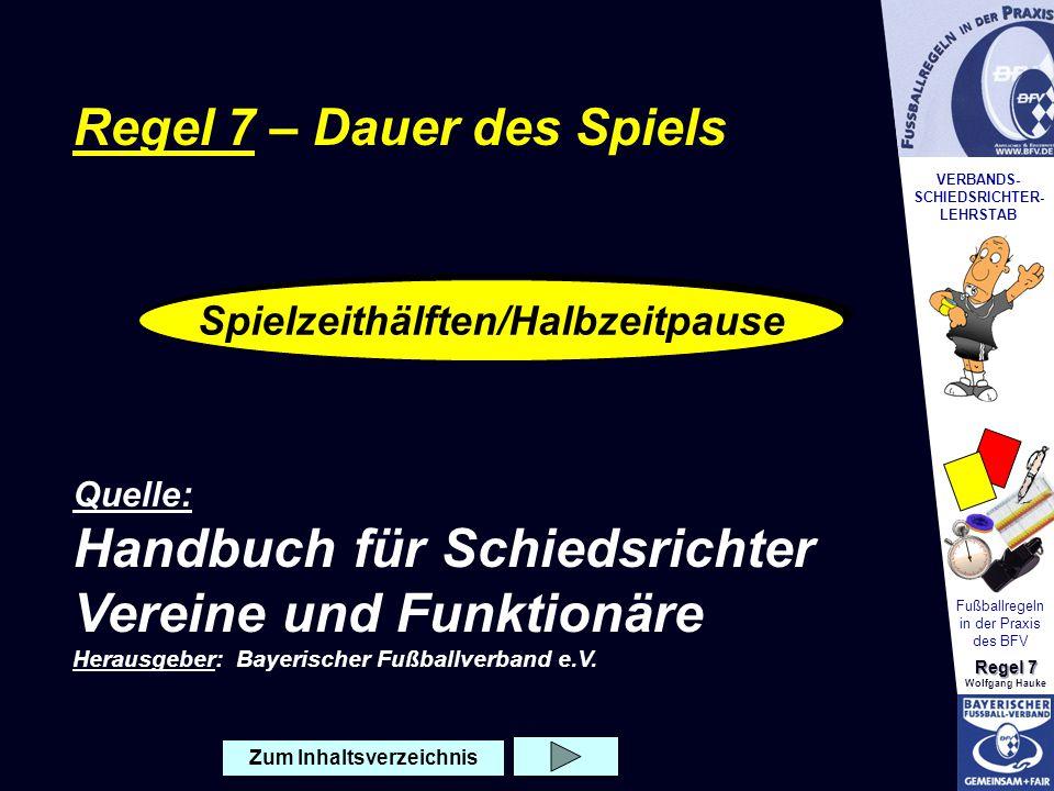 VERBANDS- SCHIEDSRICHTER- LEHRSTAB Fußballregeln in der Praxis des BFV Regel 7 Wolfgang Hauke Spielzeithälften 2 x 4 5 M i n u t e n Wenn nichts anderes vereinbart ist: Jede Vereinbarung, die Spielzeithälften zu ändern (z.B.