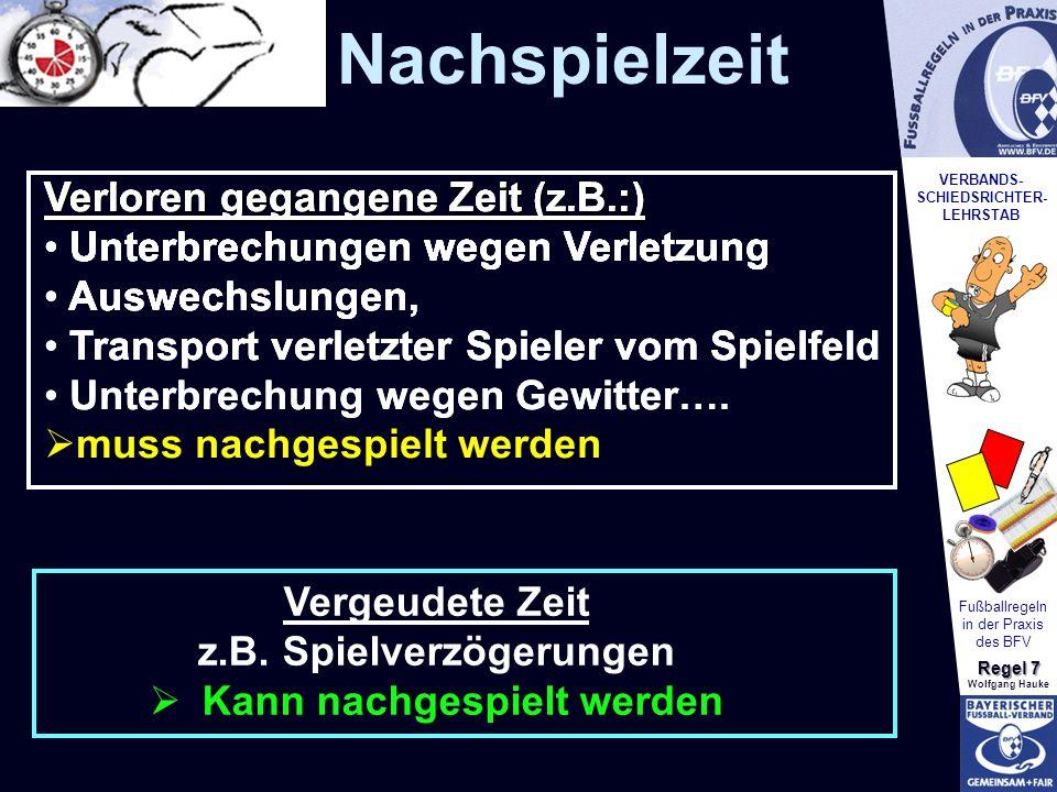 VERBANDS- SCHIEDSRICHTER- LEHRSTAB Fußballregeln in der Praxis des BFV Regel 7 Wolfgang Hauke Schiedsrichter soll Nachspielzeit klar und unmissverständlich anzeigen Nachspielzeit muss in der jeweiligen Spielzeithälfte nachgespielt werden Strafstoß in der Nachspielzeit: SR muss dies beiden Spielführern bekannt geben - Strafstoß muss durchgeführt werden Nachspielzeit und Vorteil beachten.