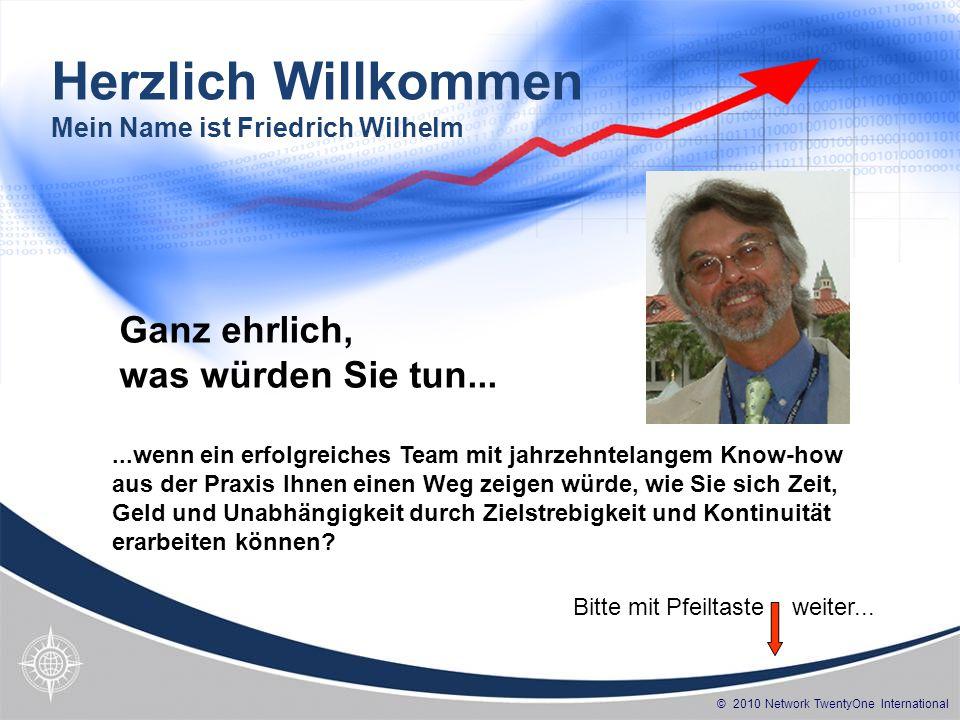 © 2010 Network TwentyOne International Herzlich Willkommen Mein Name ist Friedrich Wilhelm...wenn ein erfolgreiches Team mit jahrzehntelangem Know-how aus der Praxis Ihnen einen Weg zeigen würde, wie Sie sich Zeit, Geld und Unabhängigkeit durch Zielstrebigkeit und Kontinuität erarbeiten können.