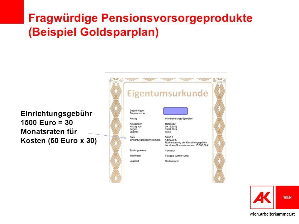 wien.arbeiterkammer.at Fragwürdige Pensionsvorsorgeprodukte (Beispiel Goldsparplan) Einrichtungsgebühr 1500 Euro = 30 Monatsraten für Kosten (50 Euro x 30)