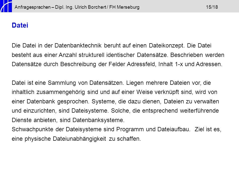 Anfragesprachen – Dipl. Ing. Ulrich Borchert / FH Merseburg15/18 Datei Die Datei in der Datenbanktechnik beruht auf einen Dateikonzept. Die Datei best