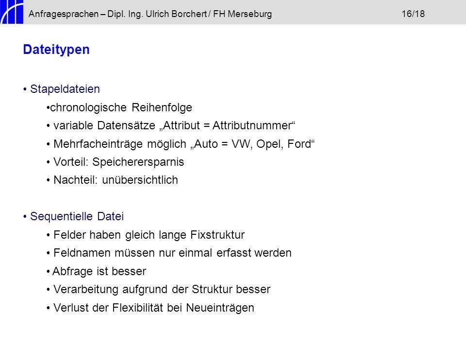 """Anfragesprachen – Dipl. Ing. Ulrich Borchert / FH Merseburg16/18 Dateitypen Stapeldateien chronologische Reihenfolge variable Datensätze """"Attribut = A"""