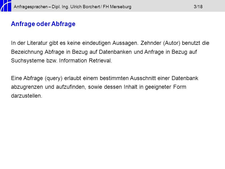 Anfragesprachen – Dipl. Ing. Ulrich Borchert / FH Merseburg3/18 Anfrage oder Abfrage In der Literatur gibt es keine eindeutigen Aussagen. Zehnder (Aut