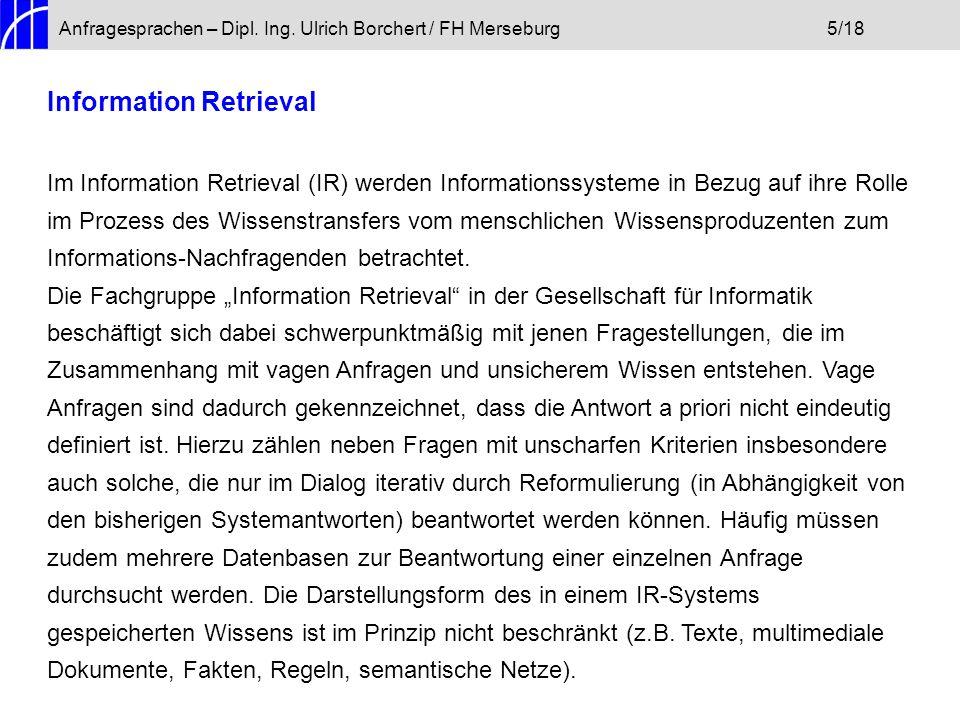 Anfragesprachen – Dipl. Ing. Ulrich Borchert / FH Merseburg5/18 Information Retrieval Im Information Retrieval (IR) werden Informationssysteme in Bezu