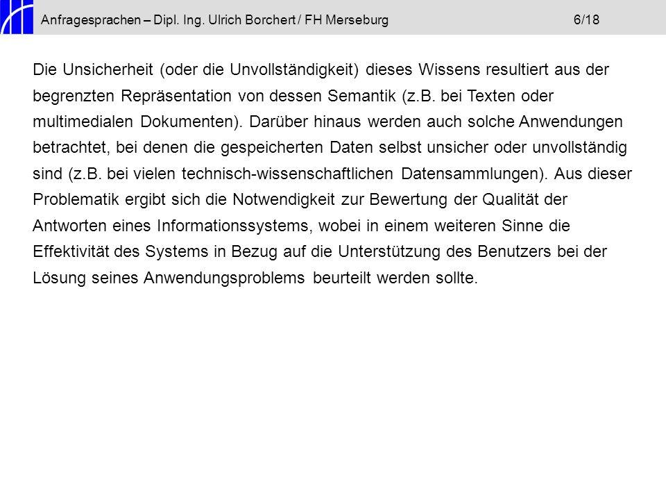 Anfragesprachen – Dipl. Ing. Ulrich Borchert / FH Merseburg6/18 Die Unsicherheit (oder die Unvollständigkeit) dieses Wissens resultiert aus der begren