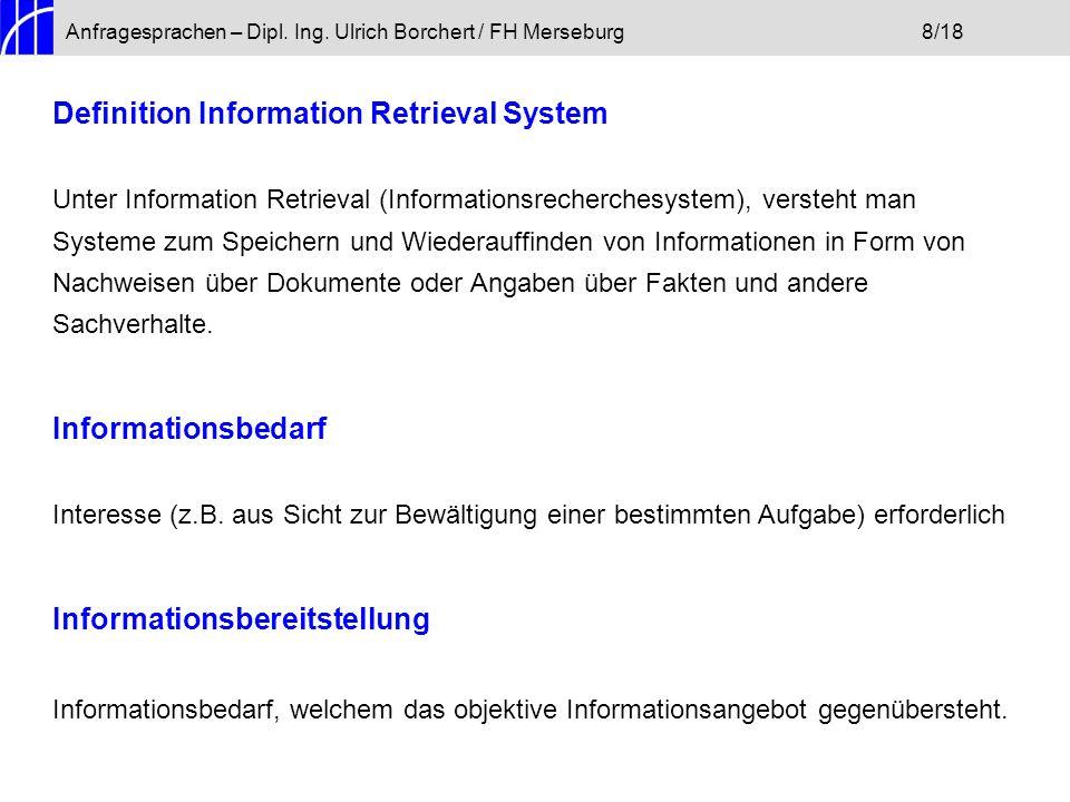 Anfragesprachen – Dipl. Ing. Ulrich Borchert / FH Merseburg8/18 Definition Information Retrieval System Unter Information Retrieval (Informationsreche