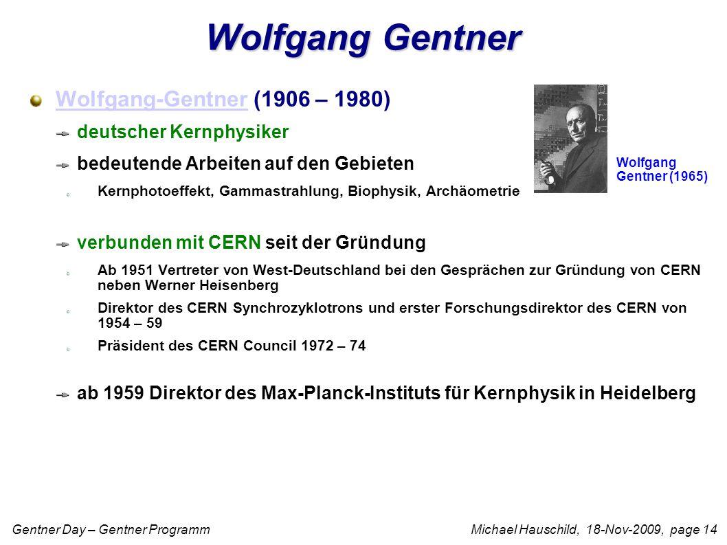 Gentner Day – Gentner Programm Michael Hauschild, 18-Nov-2009, page 14 Wolfgang Gentner Wolfgang-GentnerWolfgang-Gentner (1906 – 1980) deutscher Kernphysiker bedeutende Arbeiten auf den Gebieten Kernphotoeffekt, Gammastrahlung, Biophysik, Archäometrie verbunden mit CERN seit der Gründung Ab 1951 Vertreter von West-Deutschland bei den Gesprächen zur Gründung von CERN neben Werner Heisenberg Direktor des CERN Synchrozyklotrons und erster Forschungsdirektor des CERN von 1954 – 59 Präsident des CERN Council 1972 – 74 ab 1959 Direktor des Max-Planck-Instituts für Kernphysik in Heidelberg Wolfgang Gentner (1965)