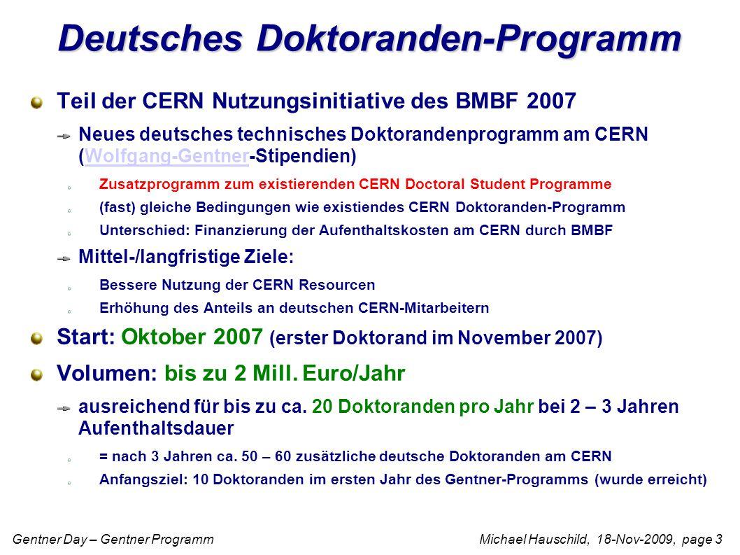 Gentner Day – Gentner Programm Michael Hauschild, 18-Nov-2009, page 3 Deutsches Doktoranden-Programm Teil der CERN Nutzungsinitiative des BMBF 2007 Neues deutsches technisches Doktorandenprogramm am CERN (Wolfgang-Gentner-Stipendien)Wolfgang-Gentner Zusatzprogramm zum existierenden CERN Doctoral Student Programme (fast) gleiche Bedingungen wie existiendes CERN Doktoranden-Programm Unterschied: Finanzierung der Aufenthaltskosten am CERN durch BMBF Mittel-/langfristige Ziele: Bessere Nutzung der CERN Resourcen Erhöhung des Anteils an deutschen CERN-Mitarbeitern Start: Oktober 2007 (erster Doktorand im November 2007) Volumen: bis zu 2 Mill.