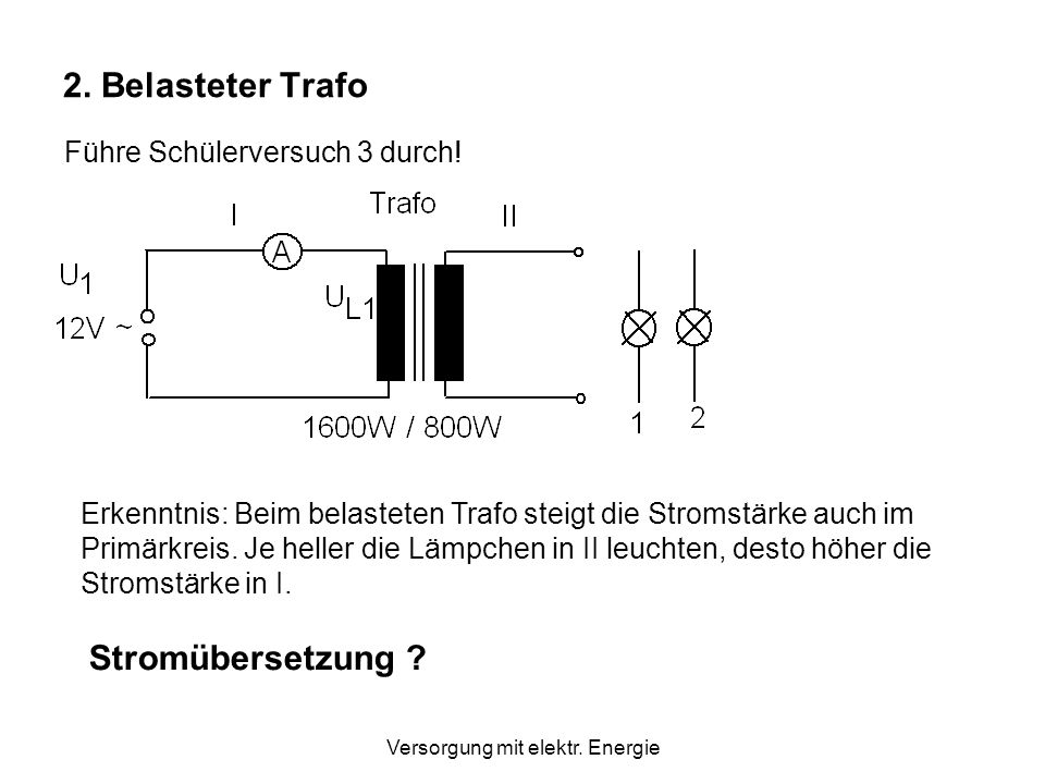 Versorgung mit elektr.Energie 2. Belasteter Trafo Führe Schülerversuch 3 durch.