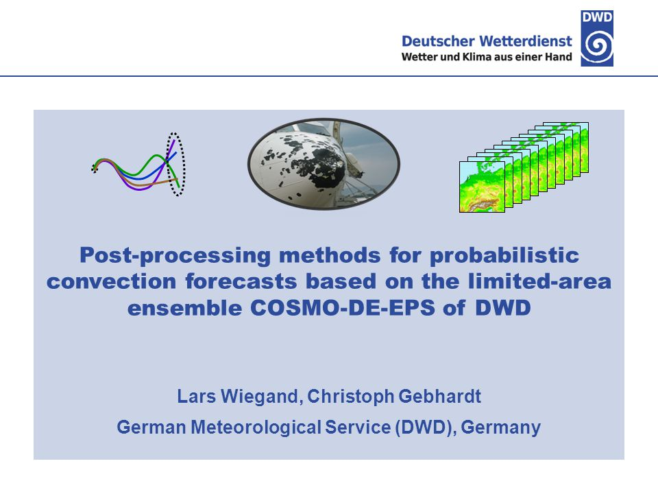 Post-processing methods for probabilistic convection forecasts based on the limited-area ensemble COSMO-DE-EPS of DWD Lars Wiegand, Christoph Gebhardt German Meteorological Service (DWD), Germany