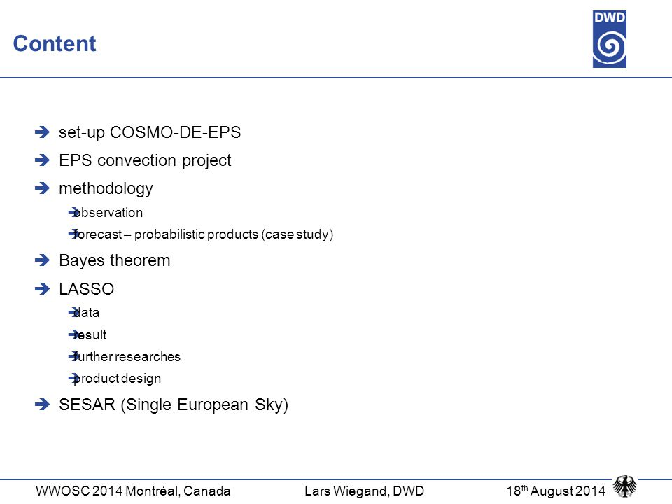 WWOSC 2014 Montréal, CanadaLars Wiegand, DWD18 th August 2014 Content  set-up COSMO-DE-EPS  EPS convection project  methodology  observation  for
