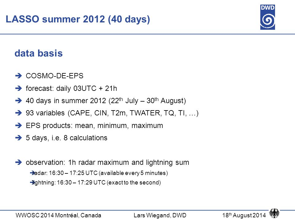 WWOSC 2014 Montréal, CanadaLars Wiegand, DWD18 th August 2014  COSMO-DE-EPS  forecast: daily 03UTC + 21h  40 days in summer 2012 (22 th July – 30 th August)  93 variables (CAPE, CIN, T2m, TWATER, TQ, TI, …)  EPS products: mean, minimum, maximum  5 days, i.e.