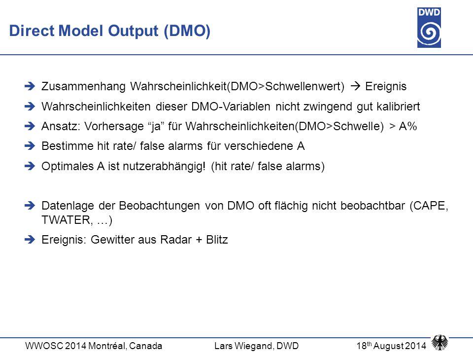 WWOSC 2014 Montréal, CanadaLars Wiegand, DWD18 th August 2014 Direct Model Output (DMO)  Zusammenhang Wahrscheinlichkeit(DMO>Schwellenwert)  Ereigni