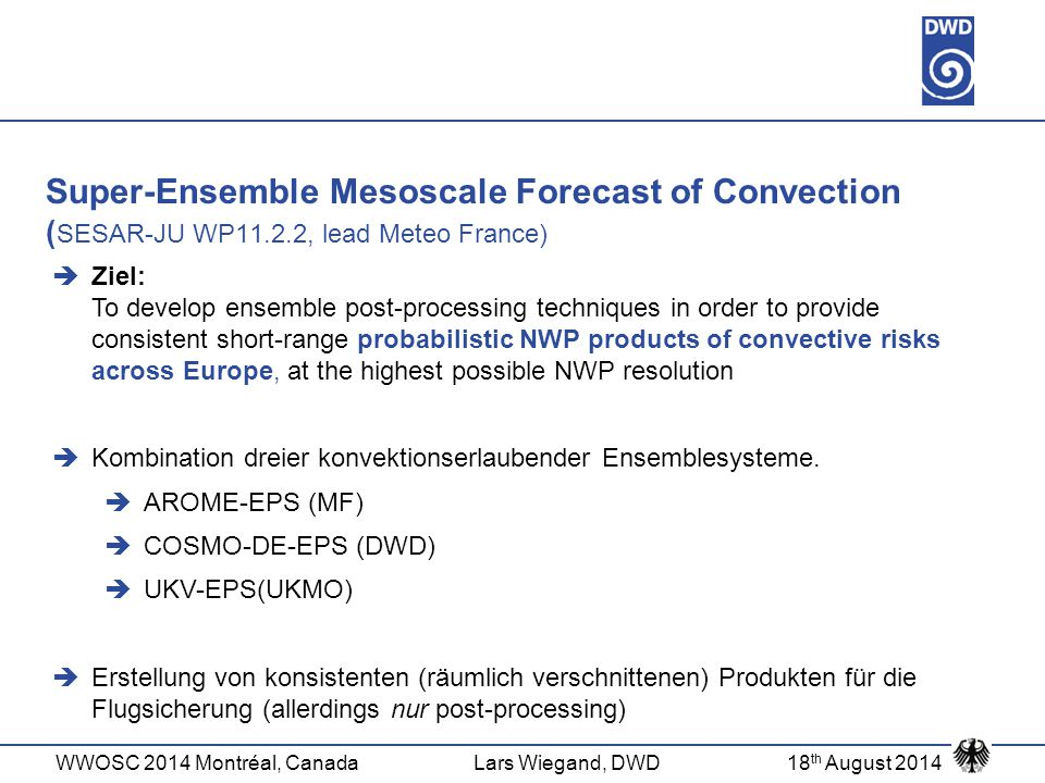 WWOSC 2014 Montréal, CanadaLars Wiegand, DWD18 th August 2014 Super-Ensemble Mesoscale Forecast of Convection ( SESAR-JU WP11.2.2, lead Meteo France)  Ziel: To develop ensemble post-processing techniques in order to provide consistent short-range probabilistic NWP products of convective risks across Europe, at the highest possible NWP resolution  Kombination dreier konvektionserlaubender Ensemblesysteme.