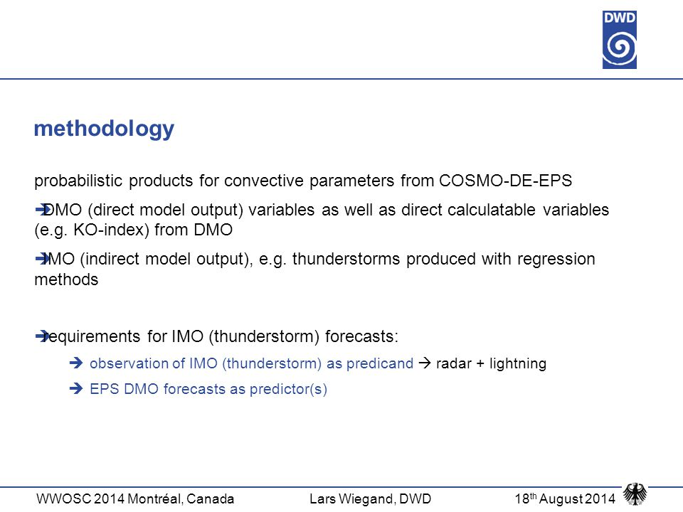 WWOSC 2014 Montréal, CanadaLars Wiegand, DWD18 th August 2014 methodology probabilistic products for convective parameters from COSMO-DE-EPS  DMO (direct model output) variables as well as direct calculatable variables (e.g.