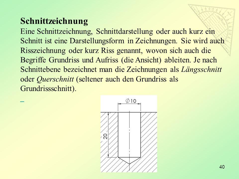 40 Schnittzeichnung Eine Schnittzeichnung, Schnittdarstellung oder auch kurz ein Schnitt ist eine Darstellungsform in Zeichnungen. Sie wird auch Rissz