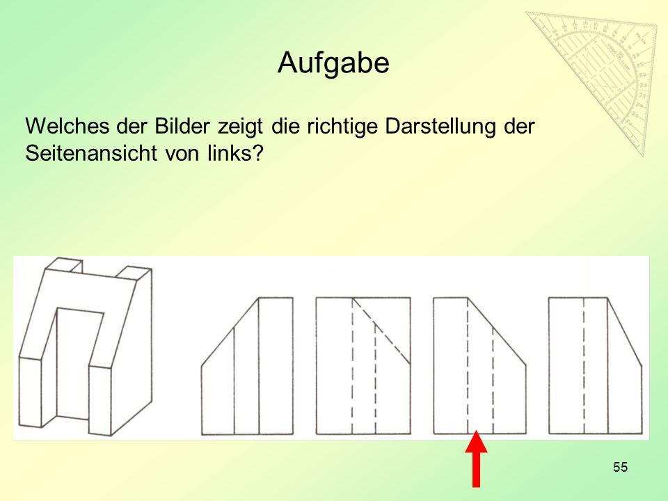 55 Aufgabe Welches der Bilder zeigt die richtige Darstellung der Seitenansicht von links?