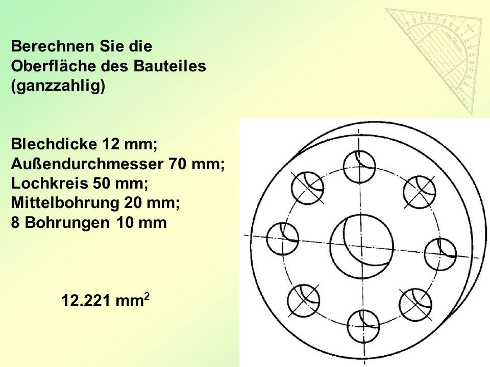60 Berechnen Sie die Oberfläche des Bauteiles (ganzzahlig) Blechdicke 12 mm; Außendurchmesser 70 mm; Lochkreis 50 mm; Mittelbohrung 20 mm; 8 Bohrungen