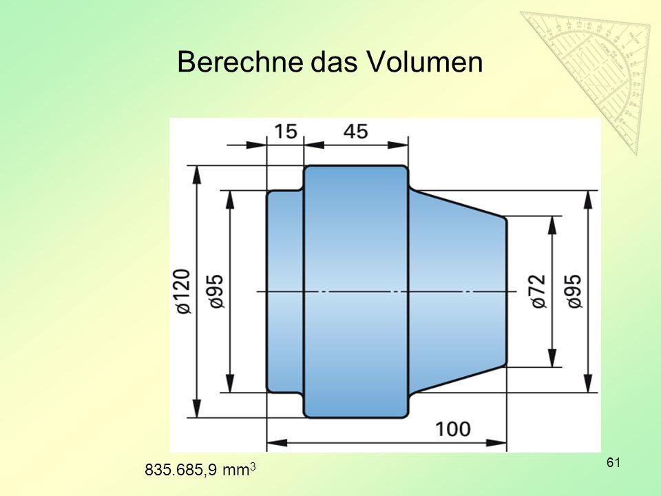 Berechne das Volumen 61 835.685,9 mm 3