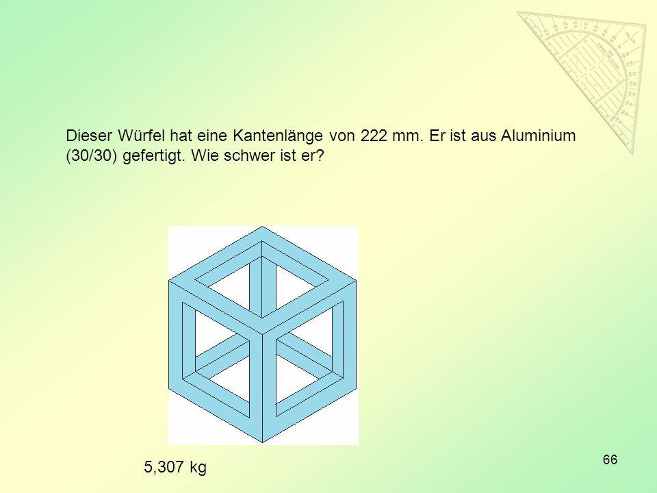 66 Dieser Würfel hat eine Kantenlänge von 222 mm. Er ist aus Aluminium (30/30) gefertigt. Wie schwer ist er? 5,307 kg