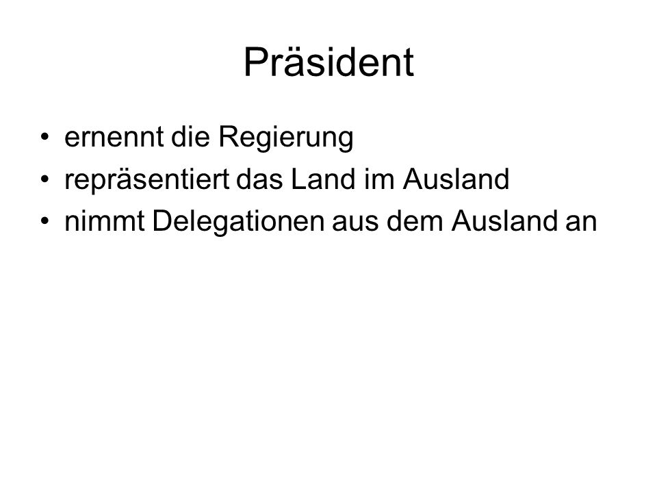 Präsident ernennt die Regierung repräsentiert das Land im Ausland nimmt Delegationen aus dem Ausland an