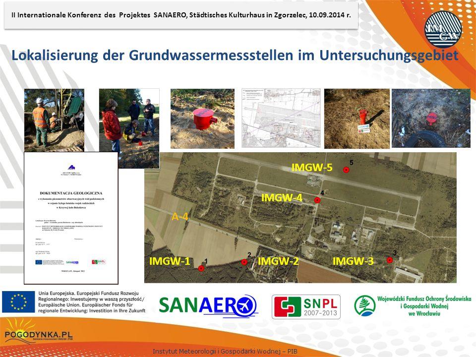 Instytut Meteorologii i Gospodarki Wodnej – PIB Lokalisierung der Grundwassermessstellen im Untersuchungsgebiet IMGW-5 IMGW-4 IMGW-3IMGW-2IMGW-1 A-4 II Internationale Konferenz des Projektes SANAERO, Städtisches Kulturhaus in Zgorzelec, 10.09.2014 r.