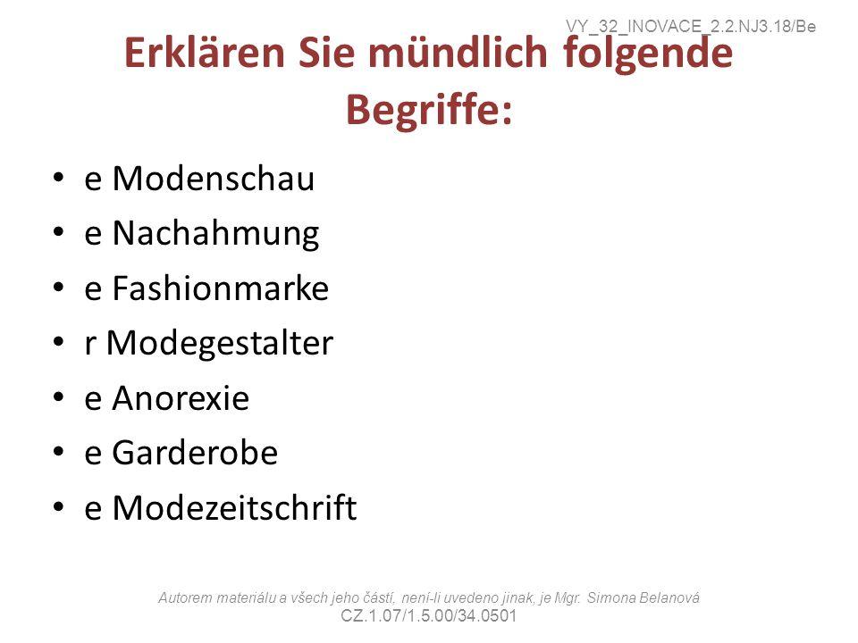 Erklären Sie mündlich folgende Begriffe: e Modenschau e Nachahmung e Fashionmarke r Modegestalter e Anorexie e Garderobe e Modezeitschrift VY_32_INOVACE_2.2.NJ3.18/Be Autorem materiálu a všech jeho částí, není-li uvedeno jinak, je Mgr.