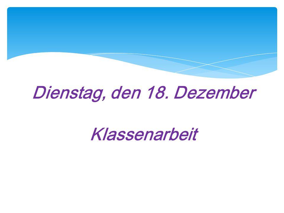 Dienstag, den 18. Dezember Klassenarbeit