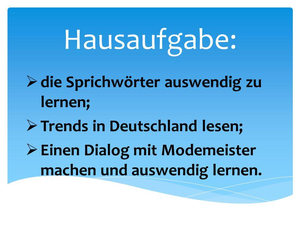 Hausaufgabe:  die Sprichwörter auswendig zu lernen;  Trends in Deutschland lesen;  Einen Dialog mit Modemeister machen und auswendig lernen.