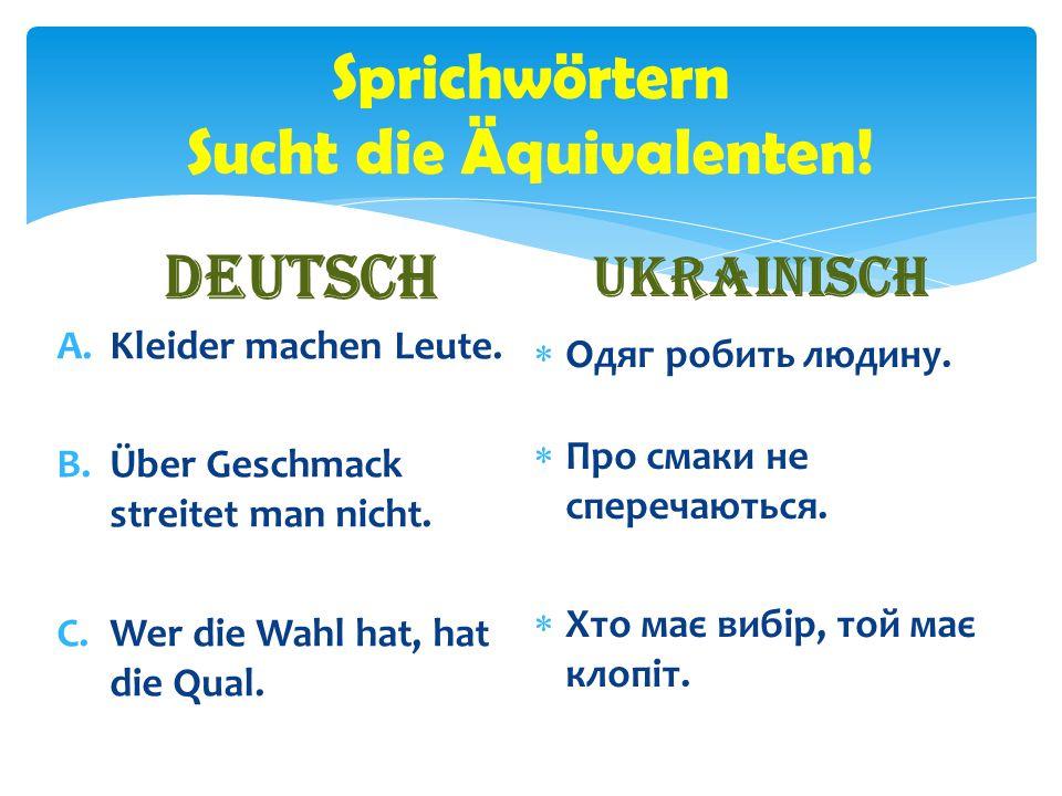 Sprichwörtern Sucht die Äquivalenten! Deutsch A.Kleider machen Leute. B.Über Geschmack streitet man nicht. C.Wer die Wahl hat, hat die Qual. Ukrainisc