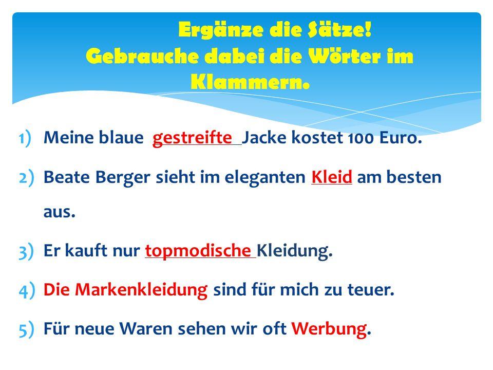 1)Meine blaue gestreifte Jacke kostet 100 Euro. 2)Beate Berger sieht im eleganten Kleid am besten aus. 3)Er kauft nur topmodische Kleidung. 4)Die Mark
