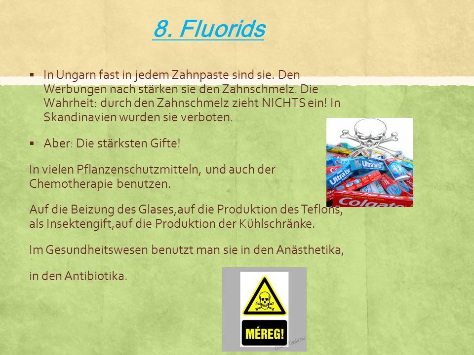 8. Fluorids  In Ungarn fast in jedem Zahnpaste sind sie. Den Werbungen nach stärken sie den Zahnschmelz. Die Wahrheit: durch den Zahnschmelz zieht NI