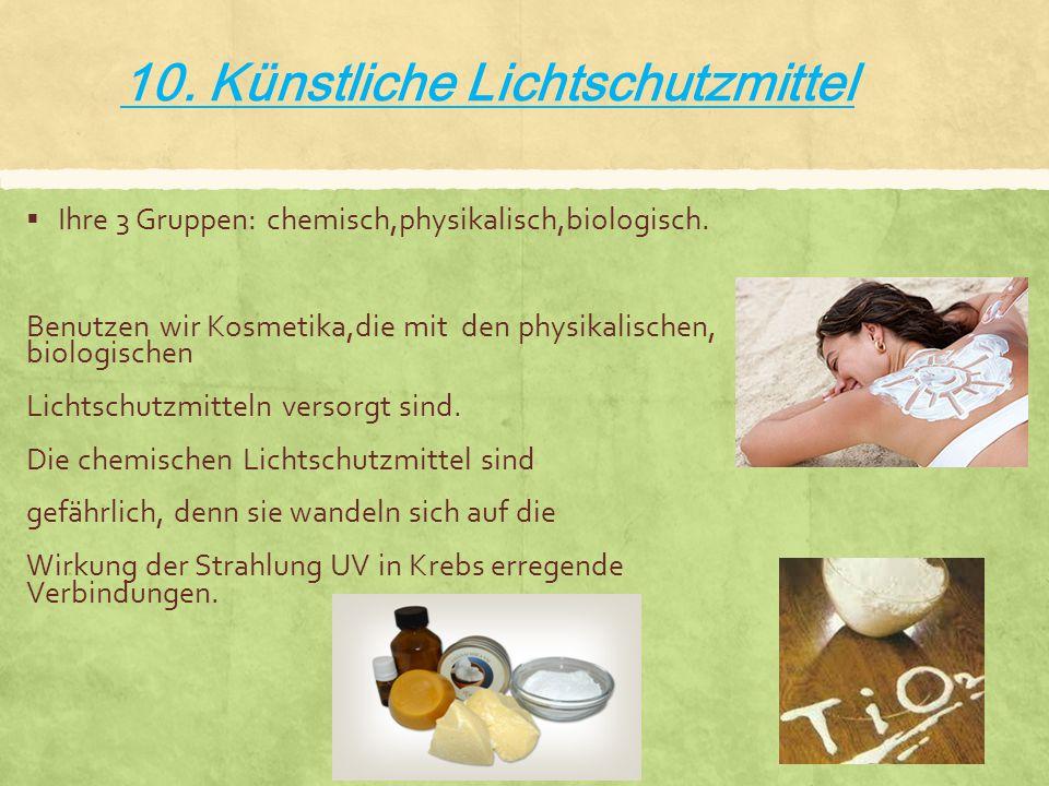 10. Künstliche Lichtschutzmittel  Ihre 3 Gruppen: chemisch,physikalisch,biologisch. Benutzen wir Kosmetika,die mit den physikalischen, biologischen L