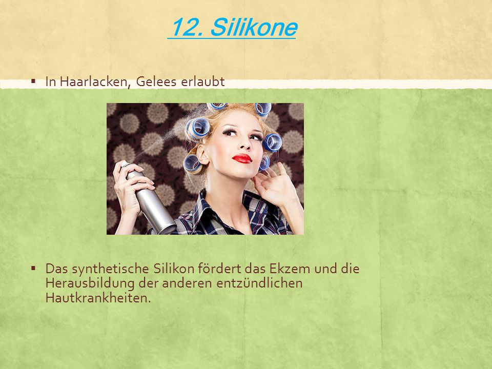 12. Silikone  In Haarlacken, Gelees erlaubt  Das synthetische Silikon fördert das Ekzem und die Herausbildung der anderen entzündlichen Hautkrankhei