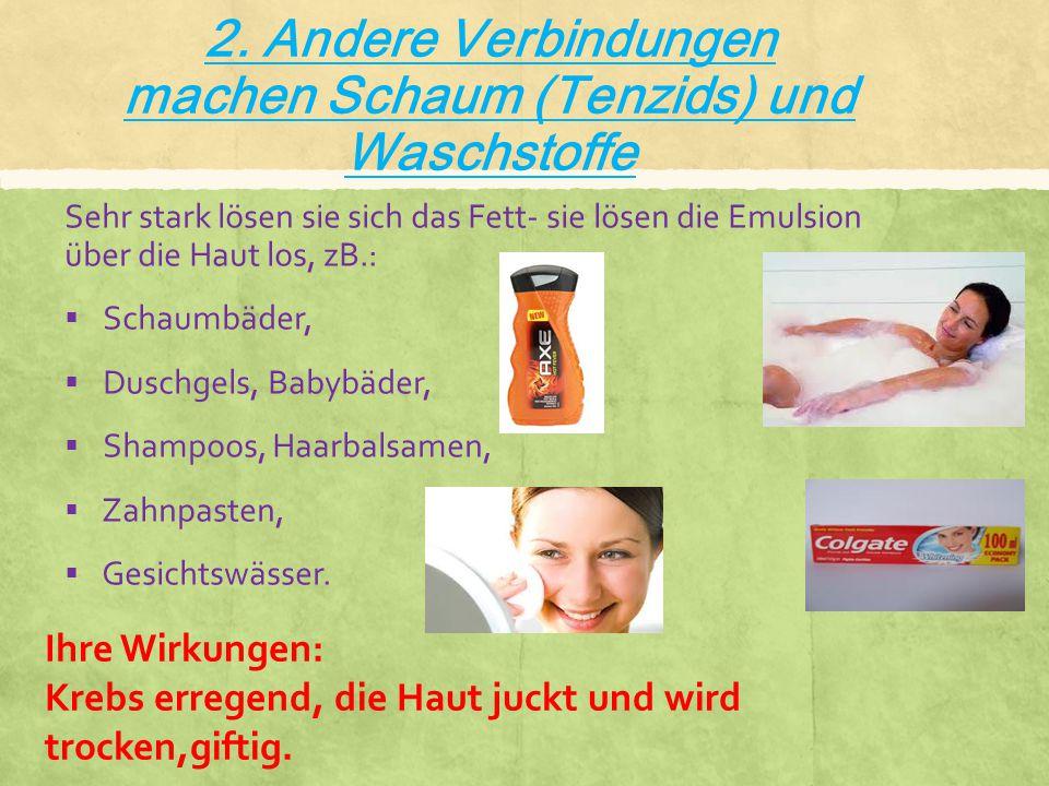 2. Andere Verbindungen machen Schaum (Tenzids) und Waschstoffe Sehr stark lösen sie sich das Fett- sie lösen die Emulsion über die Haut los, zB.:  Sc