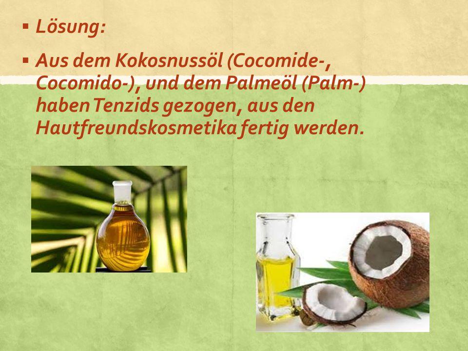  Lösung:  Aus dem Kokosnussöl (Cocomide-, Cocomido-), und dem Palmeöl (Palm-) haben Tenzids gezogen, aus den Hautfreundskosmetika fertig werden.