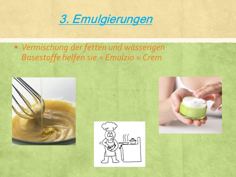 3. Emulgierungen VVermischung der fetten und wässerigen Basestoffe helfen sie = Emulzio = Crem