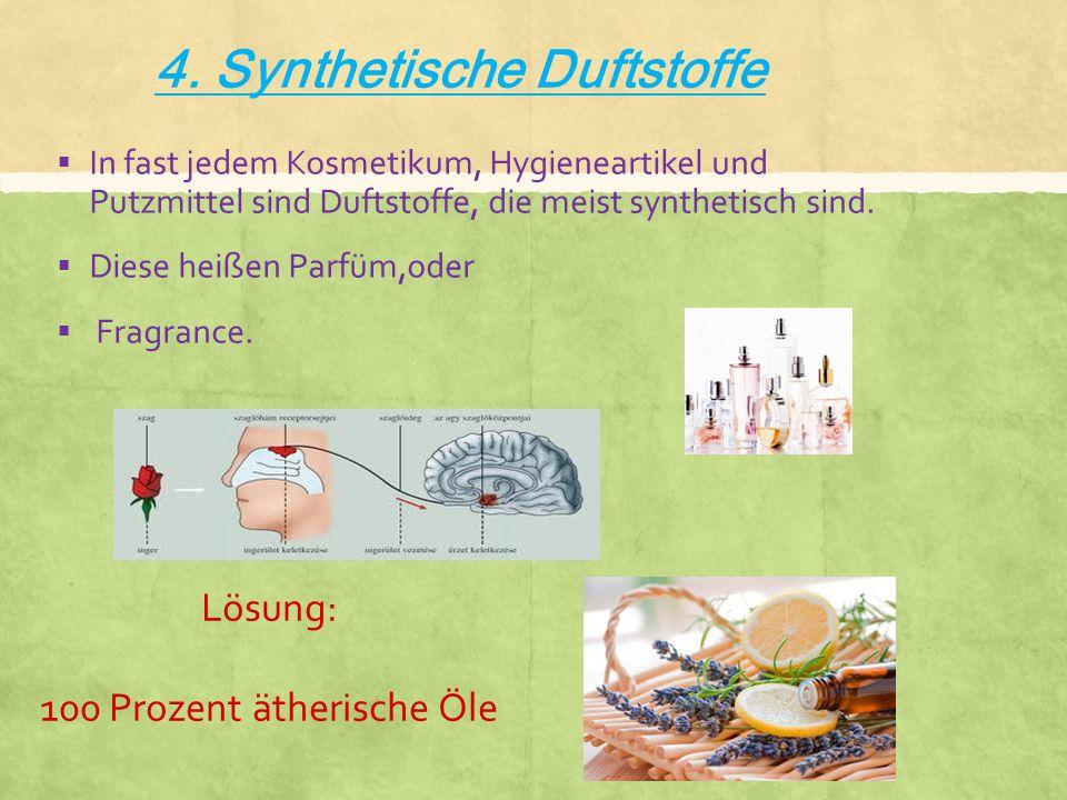 4. Synthetische Duftstoffe  In fast jedem Kosmetikum, Hygieneartikel und Putzmittel sind Duftstoffe, die meist synthetisch sind.  Diese heißen Parfü
