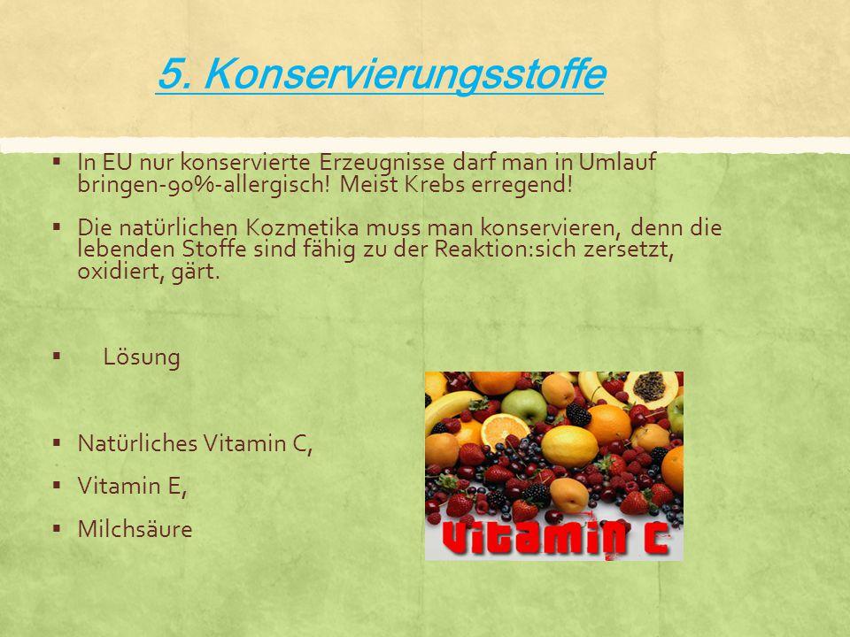5. Konservierungsstoffe  In EU nur konservierte Erzeugnisse darf man in Umlauf bringen-90%-allergisch! Meist Krebs erregend!  Die natürlichen Kozmet