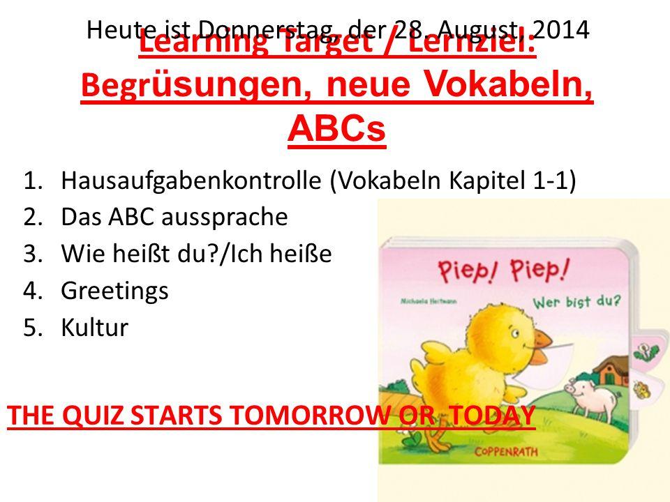 Learning Target / Lernziel: Begr üsungen, neue Vokabeln, ABCs 1.Hausaufgabenkontrolle (Vokabeln Kapitel 1-1) 2.Das ABC aussprache 3.Wie heißt du /Ich heiße 4.Greetings 5.Kultur Heute ist Donnerstag, der 28.