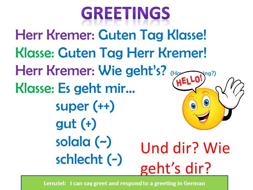 Herr Kremer: Guten Tag Klasse! Klasse: Guten Tag Herr Kremer! Herr Kremer: Wie geht's? (How is it going?) Klasse: Es geht mir… super (++) gut (+) sola
