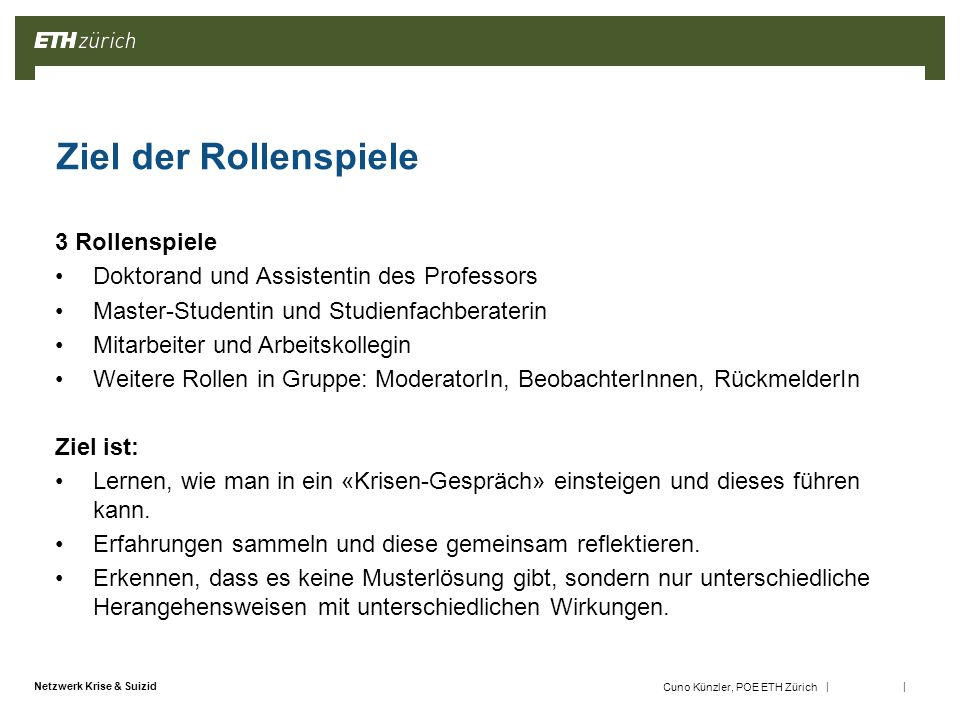 || Netzwerk Krise & Suizid Cuno Künzler, POE ETH Zürich Ablauf der Rollenspiele 5 Gruppen bilden 5' -3 Situationen: Doktorand (grün), Mitarbeiter (gelb), Studentin (rot) -6 Tische, je 2 pro Situation -> Gruppen bilden Rollen aufteilen 5' -1 Aktive Rolle (problem solver), 1 PartnerIn im Rollenspiel (problem owner), 1 ModeratorIn, 1 RückmelderIn/BeobachterIn, Rest = BeobachterInnen Vorbereiten 15 ' -Rollensituationen lesen (RollenspielerInnen ihre Rolle, Rest beide Rollen); 4 Schritte der Gesprächsführung lesen -RollenspielerInnen bereiten sich individuell vor -BeobachterInnen bereiten sich als Gruppe vor Durchführen 15' -Gespräch findet statt -BeobachterInnen beobachten Auswerten 10' -Erster Austausch RollenspielerInnen und BeobachterInnen unter sich -Feedback: 1.